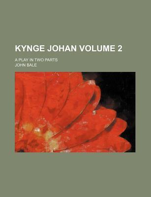 Kynge Johan; A Play in Two Parts Volume 2