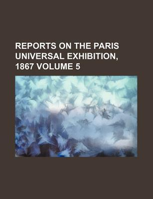 Reports on the Paris Universal Exhibition, 1867 Volume 5