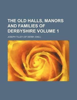 The Old Halls, Manors and Families of Derbyshire Volume 1