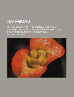 Har-Moad; Or, the Mountain of the Assembly. a Series of Archaeological Studies, Chiefly from the Stand-Point of the Cuneiform Inscriptions