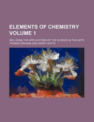 Elements of Chemistry; Including the Applications of the Science in the Arts Volume 1