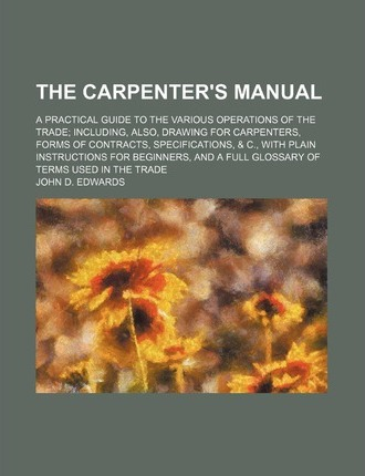 The Carpenter's Manual; A Practical Guide to the Various Operations of the Trade Including, Also, Drawing for Carpenters, Forms of Contracts, Specific