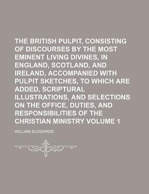 The British Pulpit, Consisting of Discourses by the Most Eminent Living Divines, in England, Scotland, and Ireland, Accompanied with Pulpit Sketches, to Which Are Added, Scriptural Illustrations, and Selections on the Office, Volume 1