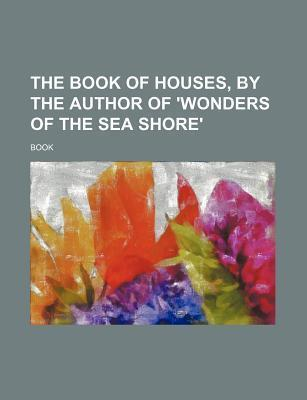 The Book of Houses, by the Author of 'Wonders of the Sea Shore'