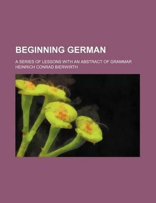Beginning German; A Series of Lessons with an Abstract of Grammar