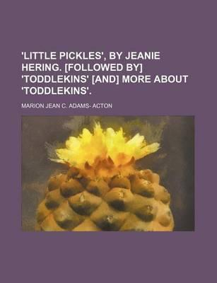 'Little Pickles', by Jeanie Hering. [Followed By] 'Toddlekins' [And] More about 'Toddlekins'