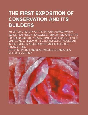 The First Exposition of Conservation and Its Builders; An Official History of the National Conservation Exposition, Held at Knoxville, Tenn., in 1913 and of Its Forerunners, the Appalachian Expositions of 1910-11, Embracing a Review of