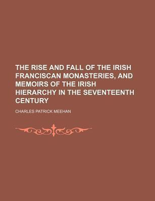 The Rise and Fall of the Irish Franciscan Monasteries, and Memoirs of the Irish Hierarchy in the Seventeenth Century