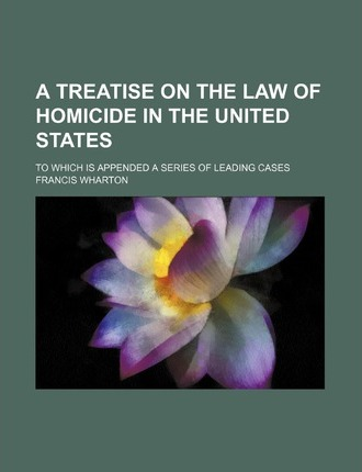 A Treatise on the Law of Homicide in the United States; To Which Is Appended a Series of Leading Cases