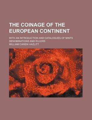The Coinage of the European Continent; With an Introduction and Catalogues of Mints Denominations and Rulers