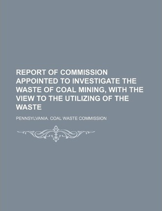 Report of Commission Appointed to Investigate the Waste of Coal Mining, with the View to the Utilizing of the Waste