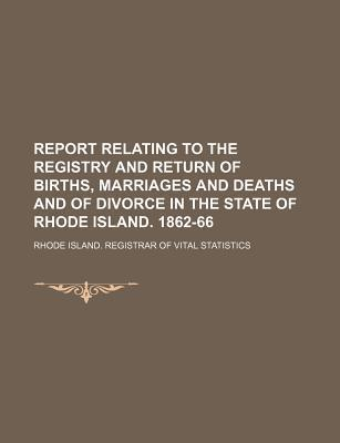 Report Relating to the Registry and Return of Births, Marriages and Deaths and of Divorce in the State of Rhode Island. 1862-66