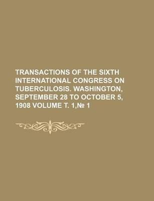 Transactions of the Sixth International Congress on Tuberculosis. Washington, September 28 to October 5, 1908 Volume . 1, 1
