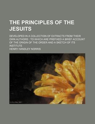 The Principles of the Jesuits; Developed in a Collection of Extracts from Their Own Authors to Which Are Prefixed a Brief Account of the Origin of the Order and a Sketch of Its Institute