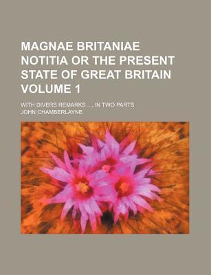 Magnae Britaniae Notitia or the Present State of Great Britain; With Divers Remarks, in Two Parts Volume 1