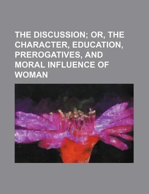 The Discussion; Or, the Character, Education, Prerogatives, and Moral Influence of Woman