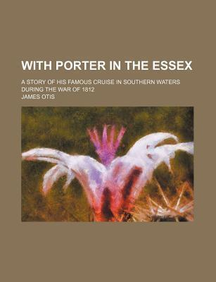 With Porter in the Essex; A Story of His Famous Cruise in Southern Waters During the War of 1812