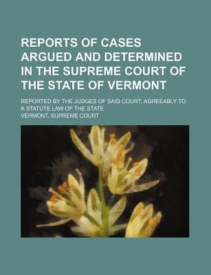 Reports of Cases Argued and Determined in the Supreme Court of the State of Vermont; Reported by the Judges of Said Court, Agreeably to a Statute Law of the State