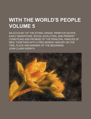 With the World's People; An Account of the Ethnic Origin, Primitive Estate, Early Migrations, Social Evolution, and Present Conditions and Promise of the Principal Families of Men Together with a Preliminary Inquiry on the Time, Volume 5