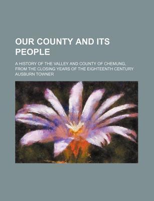 Our County and Its People; A History of the Valley and County of Chemung, from the Closing Years of the Eighteenth Century