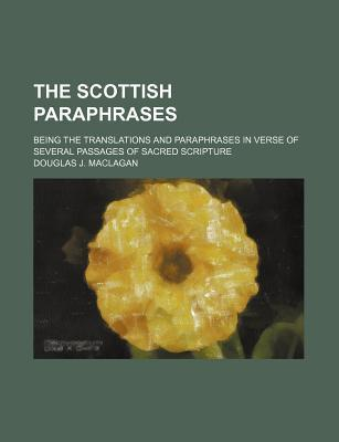 The Scottish Paraphrases; Being the Translations and Paraphrases in Verse of Several Passages of Sacred Scripture