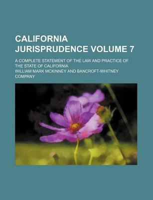 California Jurisprudence; A Complete Statement of the Law and Practice of the State of California Volume 7