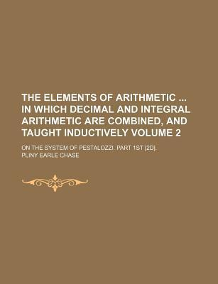 The Elements of Arithmetic in Which Decimal and Integral Arithmetic Are Combined, and Taught Inductively; On the System of Pestalozzi. Part 1st [2d]. Volume 2