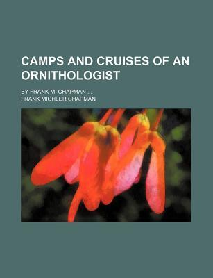 Camps and Cruises of an Ornithologist; By Frank M. Chapman