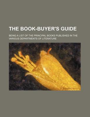 The Book-Buyer's Guide; Being a List of the Principal Books Published in the Various Departments of Literature