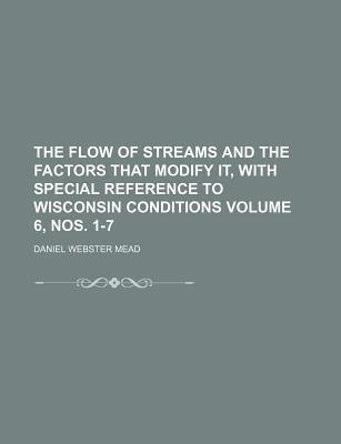 The Flow of Streams and the Factors That Modify It, with Special Reference to Wisconsin Conditions Volume 6, Nos. 1-7
