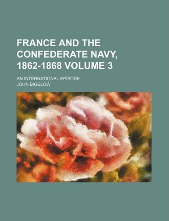 France and the Confederate Navy, 1862-1868; An International Episode Volume 3