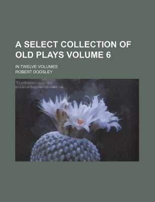 A Select Collection of Old Plays; In Twelve Volumes Volume 6