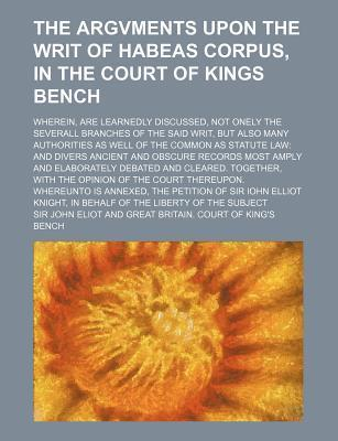 The Argvments Upon the Writ of Habeas Corpus, in the Court of Kings Bench; Wherein, Are Learnedly Discussed, Not Onely the Severall Branches of the Sa