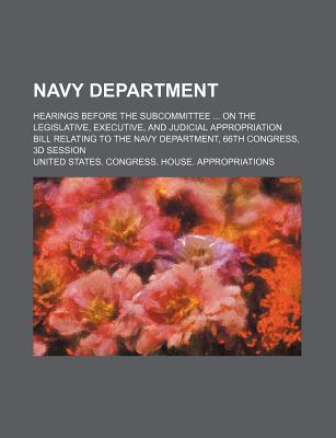 Navy Department; Hearings Before the Subcommittee on the Legislative, Executive, and Judicial Appropriation Bill Relating to the Navy Department, 66th Congress, 3D Session
