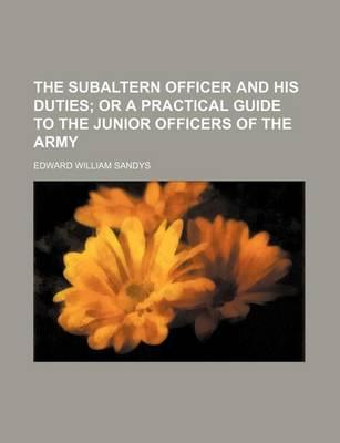 The Subaltern Officer and His Duties; Or a Practical Guide to the Junior Officers of the Army