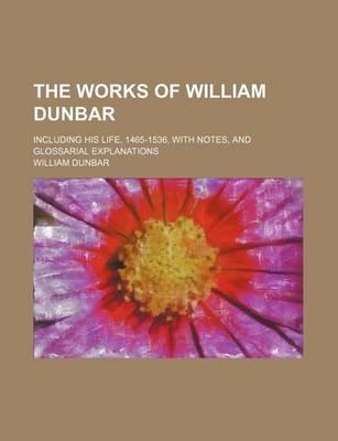 The Works of William Dunbar; Including His Life, 1465-1536, with Notes, and Glossarial Explanations