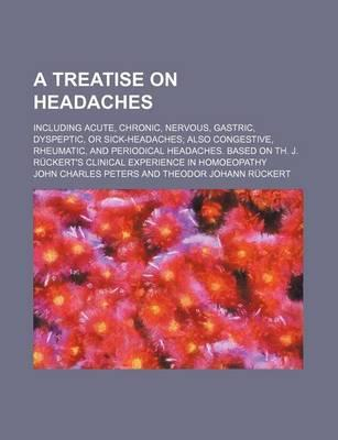 A Treatise on Headaches; Including Acute, Chronic, Nervous, Gastric, Dyspeptic, or Sick-Headaches Also Congestive, Rheumatic, and Periodical Headaches. Based on Th. J. Ruckert's Clinical Experience in Homoeopathy