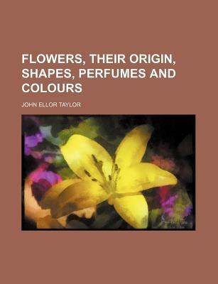 Flowers, Their Origin, Shapes, Perfumes and Colours