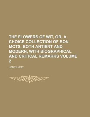 The Flowers of Wit, Or, a Choice Collection of Bon Mots, Both Antient and Modern, with Biographical and Critical Remarks Volume 2