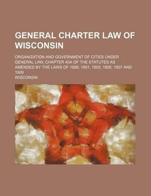 General Charter Law of Wisconsin; Organization and Government of Cities Under General Law, Chapter 40a of the Statutes as Amended by the Laws of 1899,