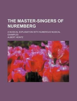 The Master-Singers of Nuremberg; A Musical Explanation with Numerous Musical Examples