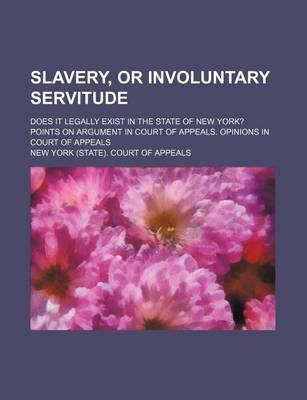 Slavery, or Involuntary Servitude; Does It Legally Exist in the State of New York? Points on Argument in Court of Appeals. Opinions in Court of Appeals