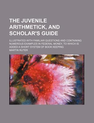 The Juvenile Arithmetick, and Scholar's Guide; Illustrated with Familiar Questions and Containing Numerous Examples in Federal Money, to Which Is Added a Short System of Book Keeping