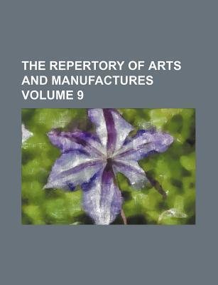 The Repertory of Arts and Manufactures Volume 9