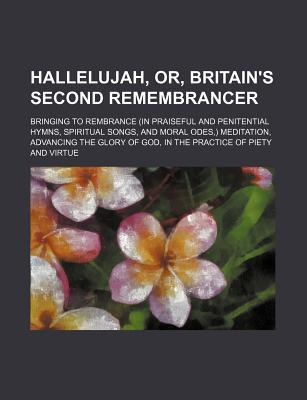 Hallelujah, Or, Britain's Second Remembrancer; Bringing to Rembrance (in Praiseful and Penitential Hymns, Spiritual Songs, and Moral Odes, ) Meditatio