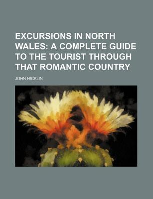 Excursions in North Wales; A Complete Guide to the Tourist Through That Romantic Country
