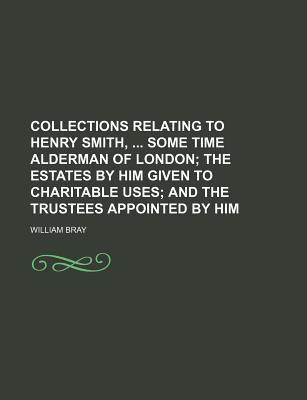 Collections Relating to Henry Smith, Some Time Alderman of London; The Estates by Him Given to Charitable Uses and the Trustees Appointed by Him