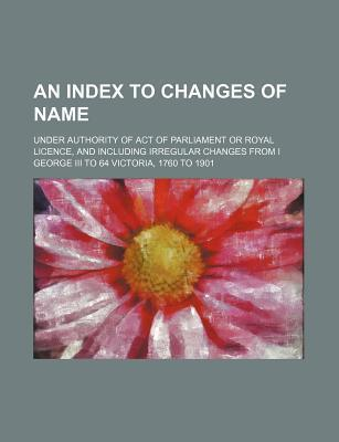 An Index to Changes of Name; Under Authority of Act of Parliament or Royal Licence, and Including Irregular Changes from I George III to 64 Victoria,
