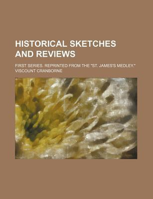 """Historical Sketches and Reviews; First Series. Reprinted from the """"St. James's Medley."""""""