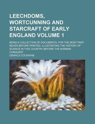 Leechdoms, Wortcunning and Starcraft of Early England; Being a Collection of Documents, for the Most Part Never Before Printed, Illustrating the History of Science in This Country Before the Norman Conquest Volume 1